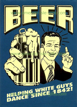 Beer Helping White Guys Dance since 1842 !